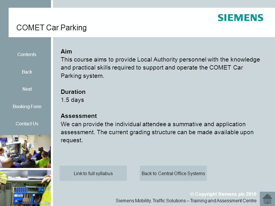 Siemens Mobility, Traffic Solutions – Training and Assessment Centre © Copyright Siemens plc 2010 Aim This course aims to provide Local Authority personnel with the knowledge and practical skills required to support and operate the COMET Car Parking system.