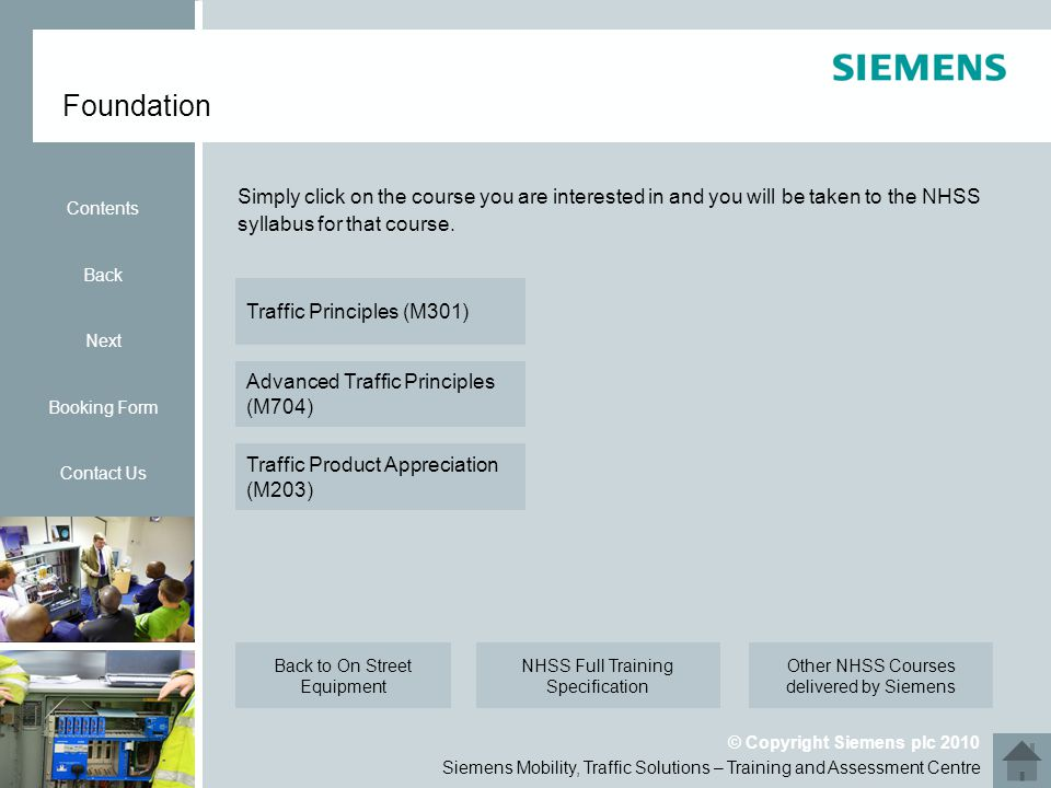 Siemens Mobility, Traffic Solutions – Training and Assessment Centre © Copyright Siemens plc 2010 Foundation Contents Back Next Booking Form Contact Us Simply click on the course you are interested in and you will be taken to the NHSS syllabus for that course.