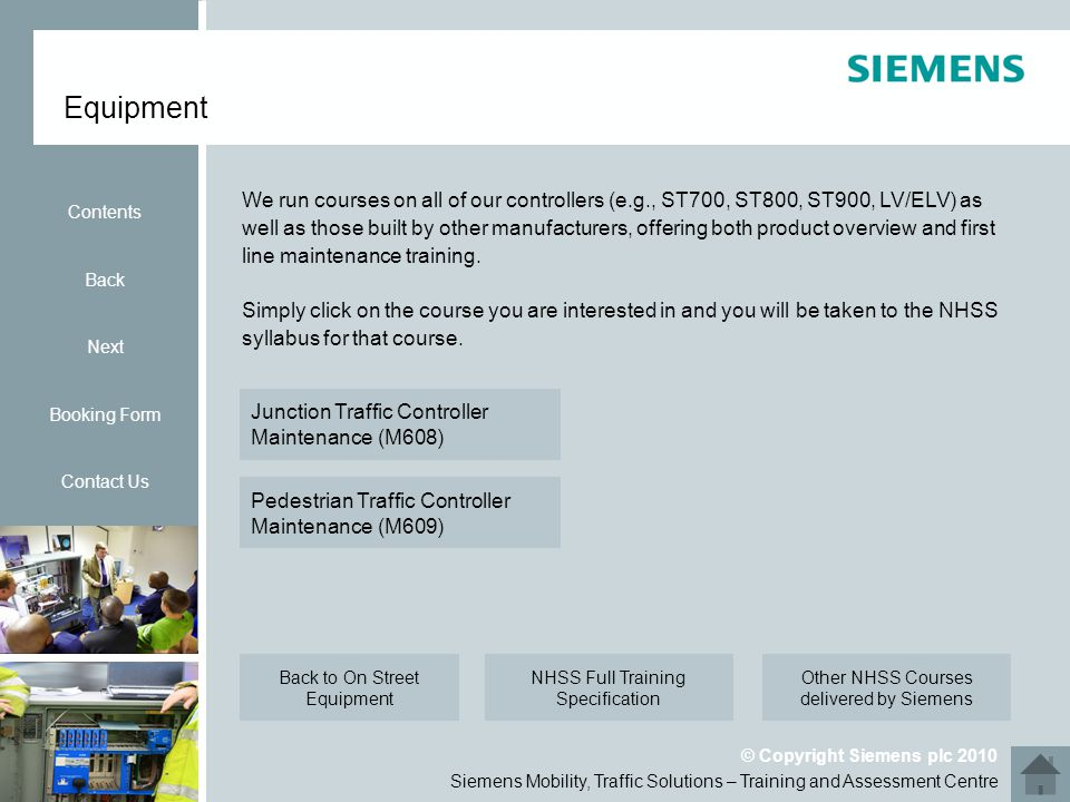 Siemens Mobility, Traffic Solutions – Training and Assessment Centre © Copyright Siemens plc 2010 Equipment Contents Back Next Booking Form Contact Us Simply click on the course you are interested in and you will be taken to the NHSS syllabus for that course.
