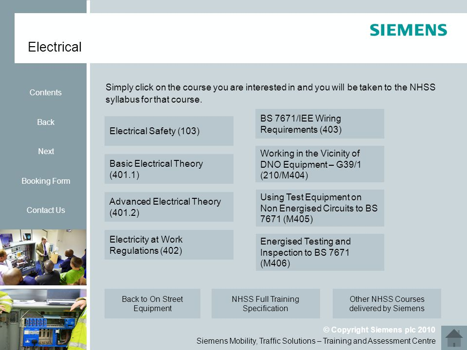 Siemens Mobility, Traffic Solutions – Training and Assessment Centre © Copyright Siemens plc 2010 Electrical Contents Back Next Booking Form Contact Us Simply click on the course you are interested in and you will be taken to the NHSS syllabus for that course.