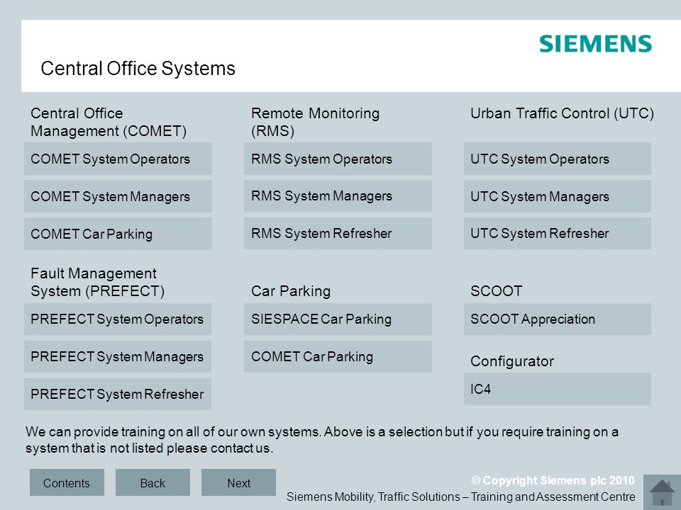 Siemens Mobility, Traffic Solutions – Training and Assessment Centre © Copyright Siemens plc 2010 Central Office Systems RMS System Operators RMS System Managers RMS System Refresher UTC System Operators UTC System Managers IC4 COMET Car Parking COMET System Operators COMET System Managers PREFECT System Operators PREFECT System Managers SCOOT Appreciation ContentsBack Central Office Management (COMET) Remote Monitoring (RMS) Urban Traffic Control (UTC) UTC System Refresher Fault Management System (PREFECT) Configurator SCOOT PREFECT System Refresher Next We can provide training on all of our own systems.