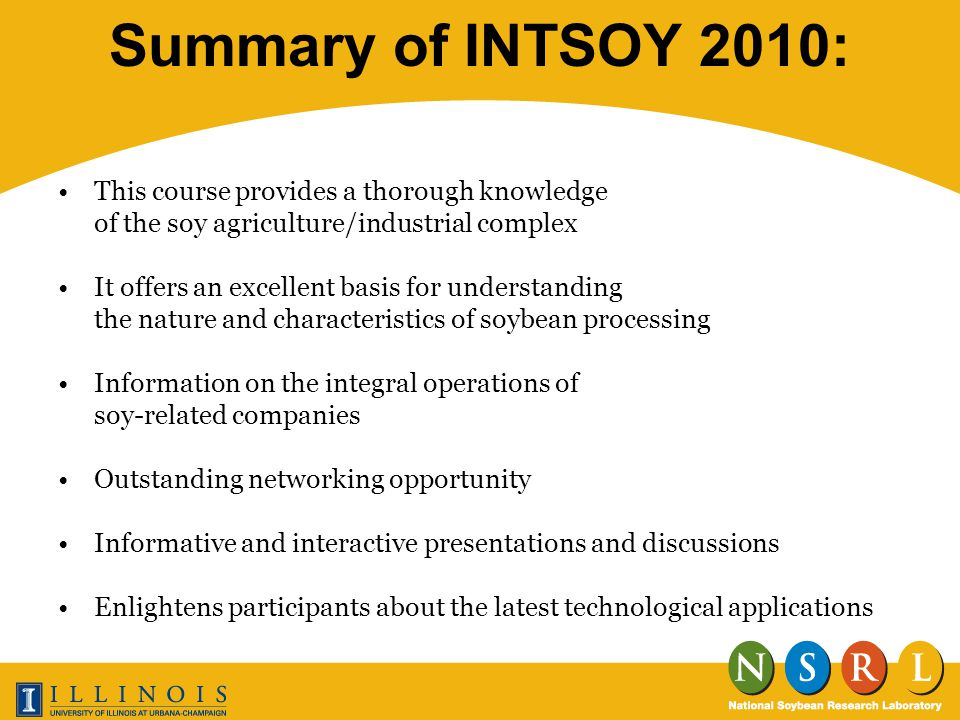 Summary of INTSOY 2010: This course provides a thorough knowledge of the soy agriculture/industrial complex It offers an excellent basis for understanding the nature and characteristics of soybean processing Information on the integral operations of soy-related companies Outstanding networking opportunity Informative and interactive presentations and discussions Enlightens participants about the latest technological applications