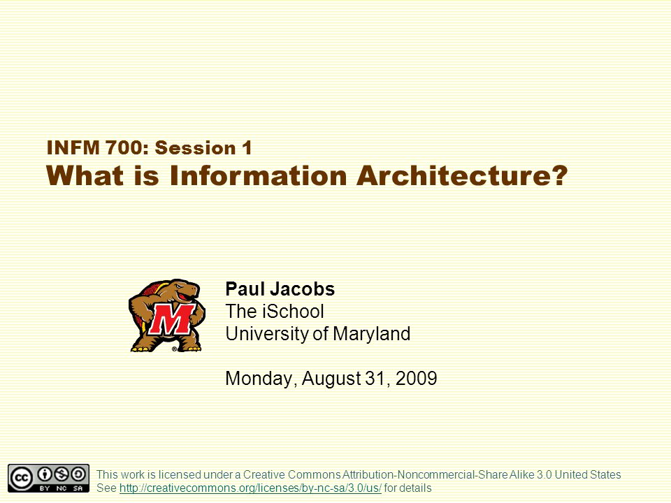 iSchool The Architecture Analogy A building must… Look good Be usable (for working, living, playing, etc.) Stand up A web site must… Look good Be usable (e.g., find or get what you need) Stay up (i.e., not crash, last over a period of years) Course overview The archtecture analogy IA topics and issues Course administration