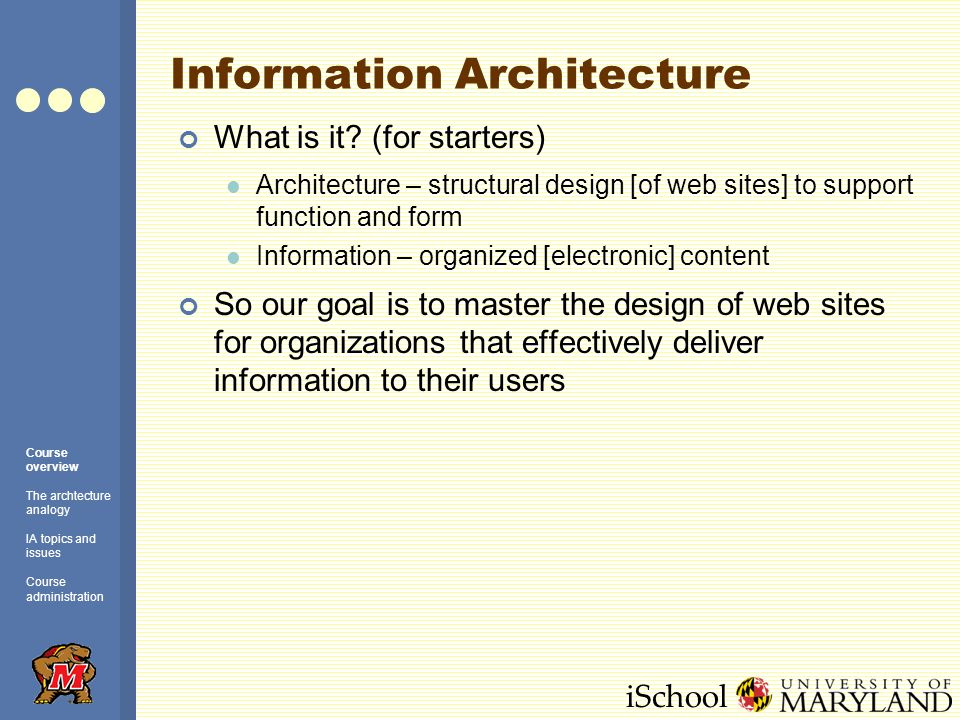 iSchool Good Information Architecture Users find what they need (e.g., information content) Users get what they need (e.g., a book, a plane reservation, a stock trade) Users learn what they need (e.g., how to install a driver, use a piece of software) Users dont waste time Users are happy Course overview The archtecture analogy IA topics and issues Course administration