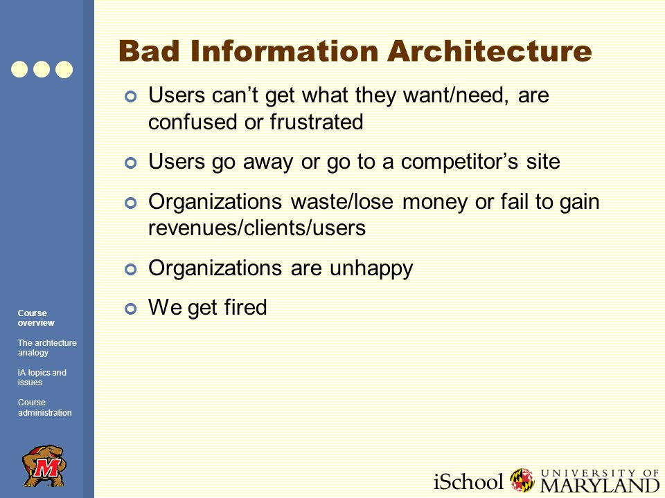 iSchool The Architecture Analogy: Summary The analogy is helpful …in explaining information architecture to friends and family …in understanding and analyzing IA concepts …in applying IA concepts to web design Like all analogies, it goes only so far Web sites are not buildings Consider the role of analogy and metaphor in any user-centered software activity Course overview The archtecture analogy IA topics and issues Course administration