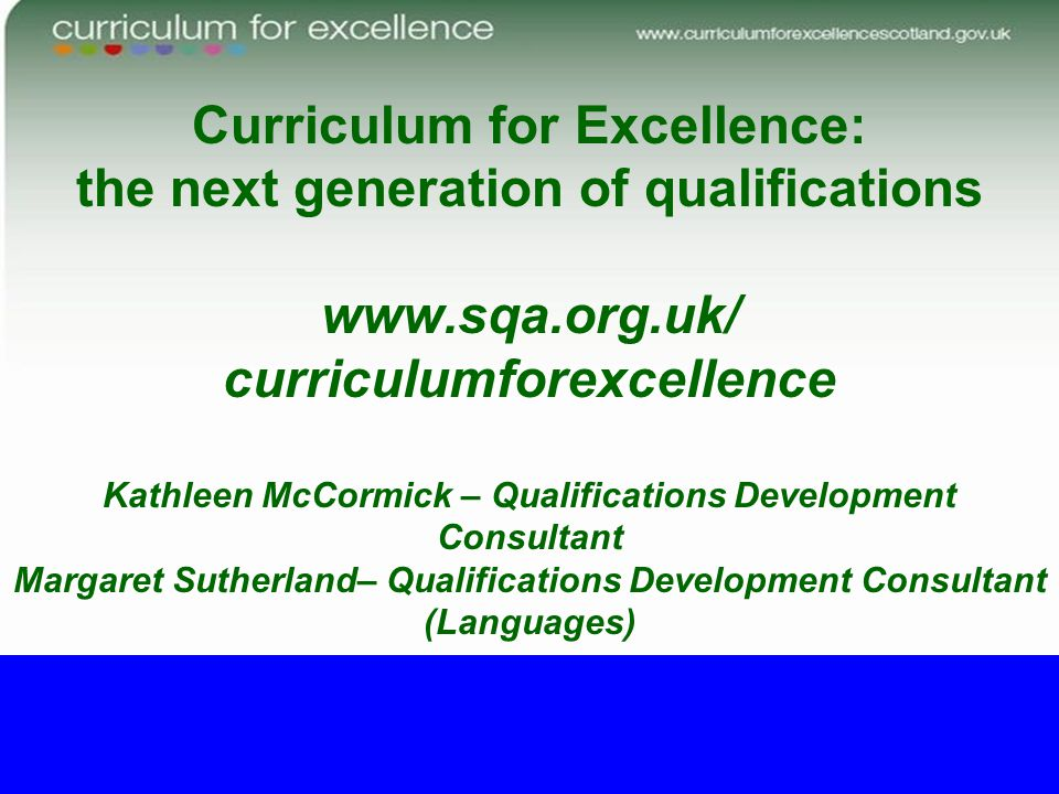 Curriculum for Excellence: the next generation of qualifications www.sqa.org.uk/ curriculumforexcellence Kathleen McCormick – Qualifications Developme
