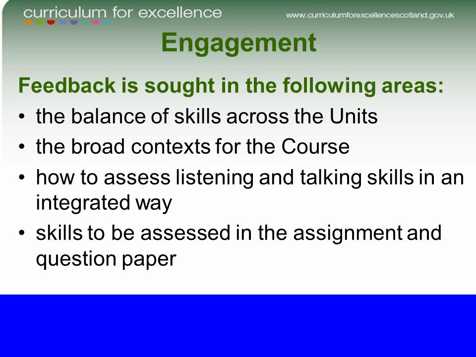 Engagement Feedback is sought in the following areas: the balance of skills across the Units the broad contexts for the Course how to assess listening and talking skills in an integrated way skills to be assessed in the assignment and question paper