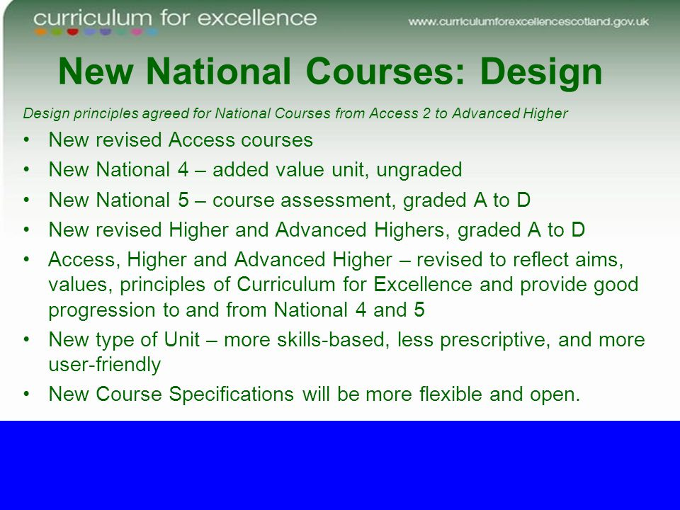 New National Courses: Design Design principles agreed for National Courses from Access 2 to Advanced Higher New revised Access courses New National 4 – added value unit, ungraded New National 5 – course assessment, graded A to D New revised Higher and Advanced Highers, graded A to D Access, Higher and Advanced Higher – revised to reflect aims, values, principles of Curriculum for Excellence and provide good progression to and from National 4 and 5 New type of Unit – more skills-based, less prescriptive, and more user-friendly New Course Specifications will be more flexible and open.