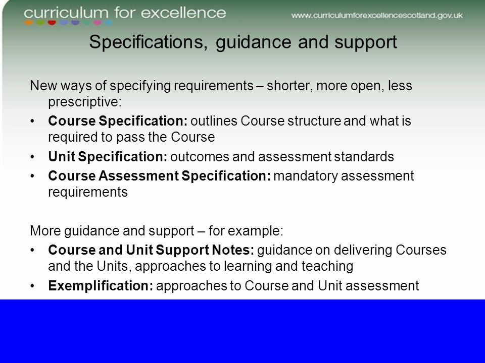 Specifications, guidance and support New ways of specifying requirements – shorter, more open, less prescriptive: Course Specification: outlines Course structure and what is required to pass the Course Unit Specification: outcomes and assessment standards Course Assessment Specification: mandatory assessment requirements More guidance and support – for example: Course and Unit Support Notes: guidance on delivering Courses and the Units, approaches to learning and teaching Exemplification: approaches to Course and Unit assessment