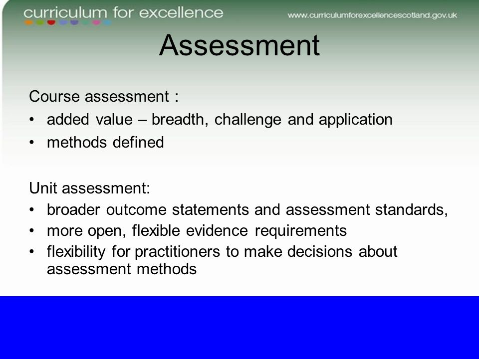 Assessment Course assessment : added value – breadth, challenge and application methods defined Unit assessment: broader outcome statements and assess