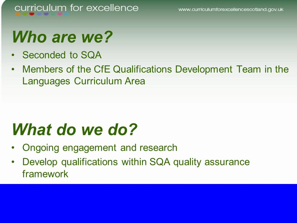 Who are we? Seconded to SQA Members of the CfE Qualifications Development Team in the Languages Curriculum Area What do we do? Ongoing engagement and