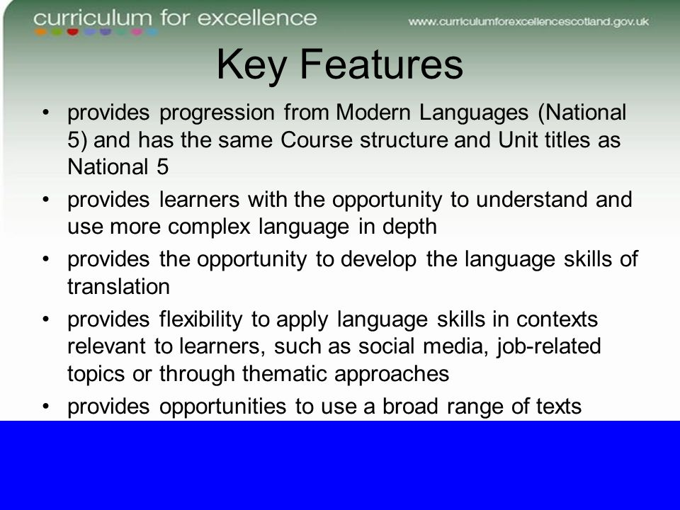 Key Features provides progression from Modern Languages (National 5) and has the same Course structure and Unit titles as National 5 provides learners with the opportunity to understand and use more complex language in depth provides the opportunity to develop the language skills of translation provides flexibility to apply language skills in contexts relevant to learners, such as social media, job-related topics or through thematic approaches provides opportunities to use a broad range of texts