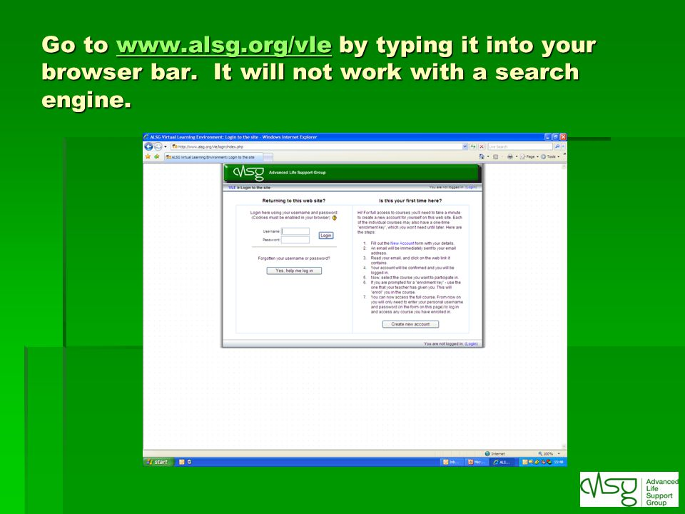 Go to www.alsg.org/vle by typing it into your browser bar. It will not work with a search engine. www.alsg.org/vle
