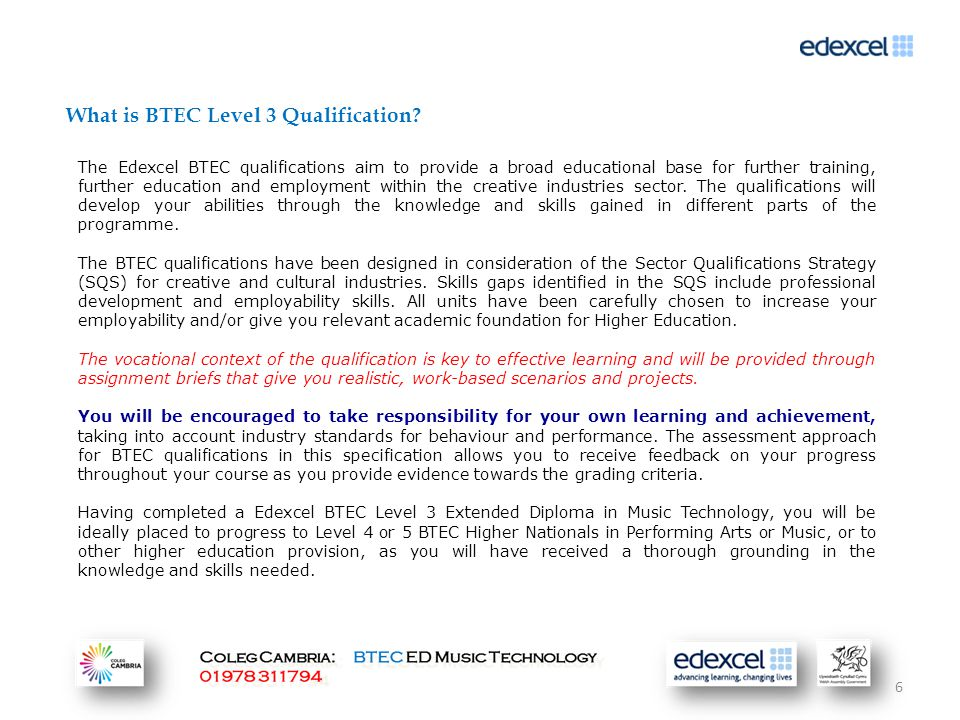 6 The Edexcel BTEC qualifications aim to provide a broad educational base for further training, further education and employment within the creative industries sector.