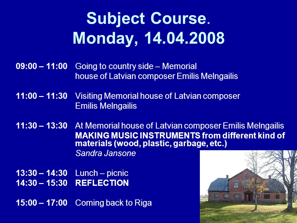 Subject Course. Monday, 14.04.2008 09:00 – 11:00 Going to country side – Memorial house of Latvian composer Emilis Melngailis 11:00 – 11:30 Visiting M