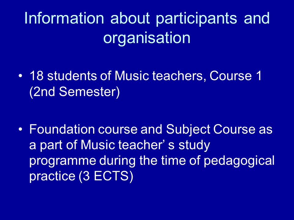 Information about participants and organisation 18 students of Music teachers, Course 1 (2nd Semester) Foundation course and Subject Course as a part