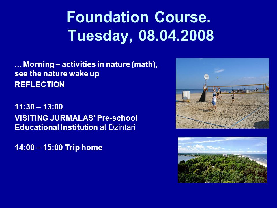 Foundation Course. Tuesday, 08.04.2008... Morning – activities in nature (math), see the nature wake up REFLECTION 11:30 – 13:00 VISITING JURMALAS Pre