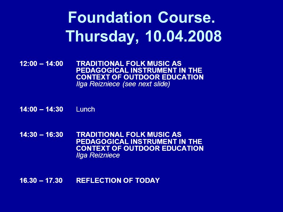 Foundation Course. Thursday, 10.04.2008 12:00 – 14:00 TRADITIONAL FOLK MUSIC AS PEDAGOGICAL INSTRUMENT IN THE CONTEXT OF OUTDOOR EDUCATION Ilga Reizni