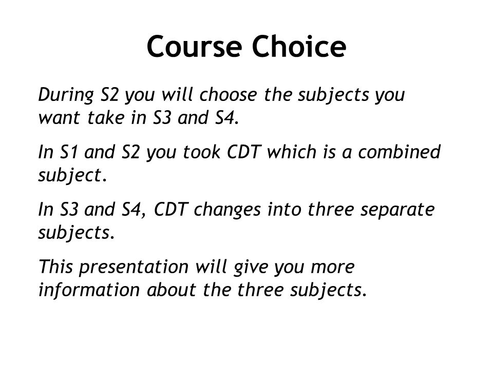 Course Choice During S2 you will choose the subjects you want take in S3 and S4.