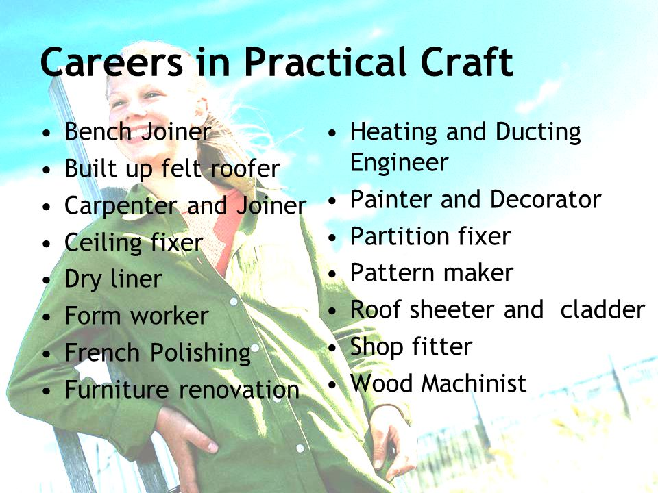 Careers in Practical Craft Bench Joiner Built up felt roofer Carpenter and Joiner Ceiling fixer Dry liner Form worker French Polishing Furniture renovation Heating and Ducting Engineer Painter and Decorator Partition fixer Pattern maker Roof sheeter and cladder Shop fitter Wood Machinist