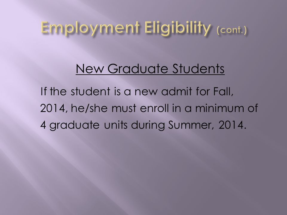 New Graduate Students If the student is a new admit for Fall, 2014, he/she must enroll in a minimum of 4 graduate units during Summer, 2014.