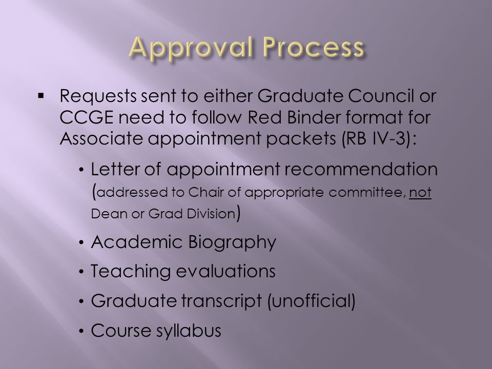 Requests sent to either Graduate Council or CCGE need to follow Red Binder format for Associate appointment packets (RB IV-3): Letter of appointment recommendation ( addressed to Chair of appropriate committee, not Dean or Grad Division ) Academic Biography Teaching evaluations Graduate transcript (unofficial) Course syllabus