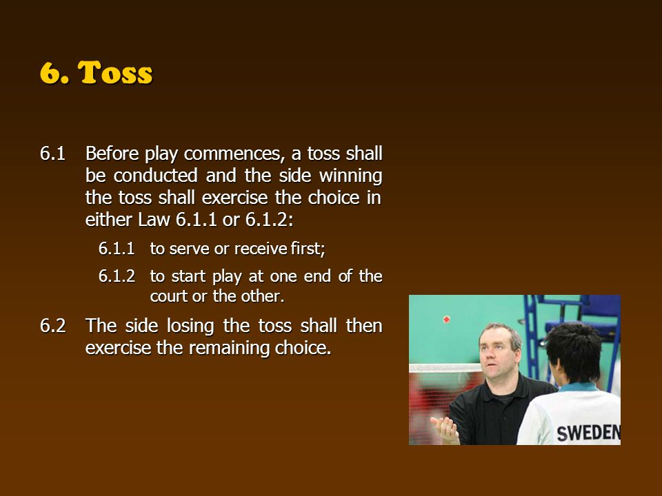 6. Toss 6.1Before play commences, a toss shall be conducted and the side winning the toss shall exercise the choice in either Law 6.1.1 or 6.1.2: 6.1.