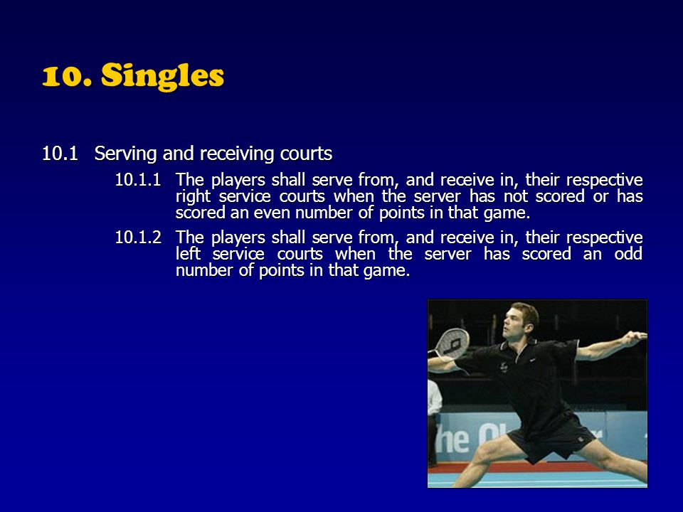 10. Singles 10.1Serving and receiving courts 10.1.1The players shall serve from, and receive in, their respective right service courts when the server