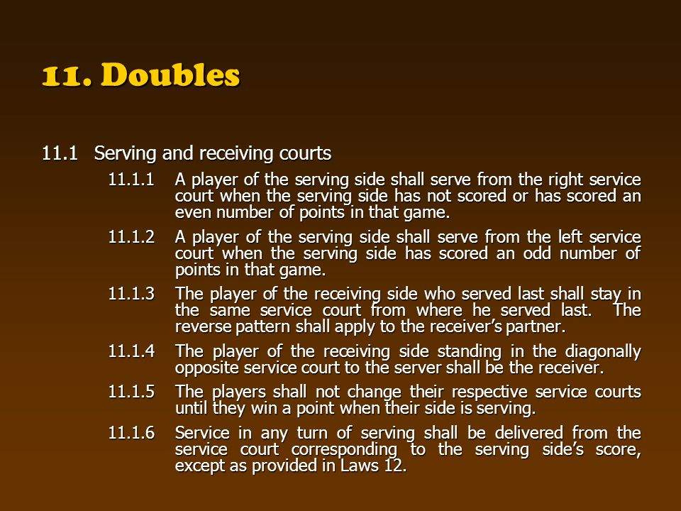 11. Doubles 11.1Serving and receiving courts 11.1.1 A player of the serving side shall serve from the right service court when the serving side has no