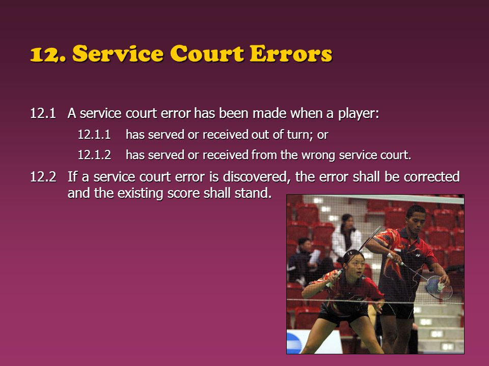 12. Service Court Errors 12.1A service court error has been made when a player: 12.1.1has served or received out of turn; or 12.1.2has served or recei