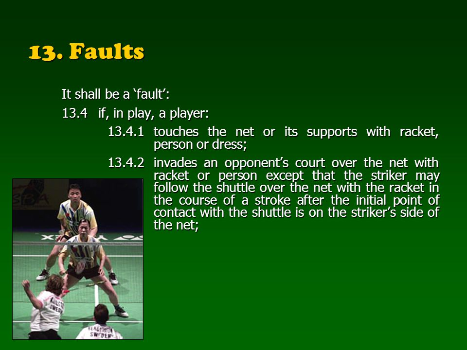 13. Faults It shall be a fault: 13.4if, in play, a player: 13.4.1touches the net or its supports with racket, person or dress; 13.4.2invades an oppone