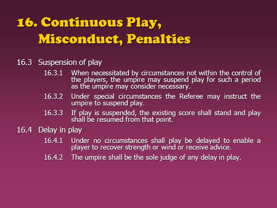 16. Continuous Play, Misconduct, Penalties 16.3Suspension of play 16.3.1When necessitated by circumstances not within the control of the players, the