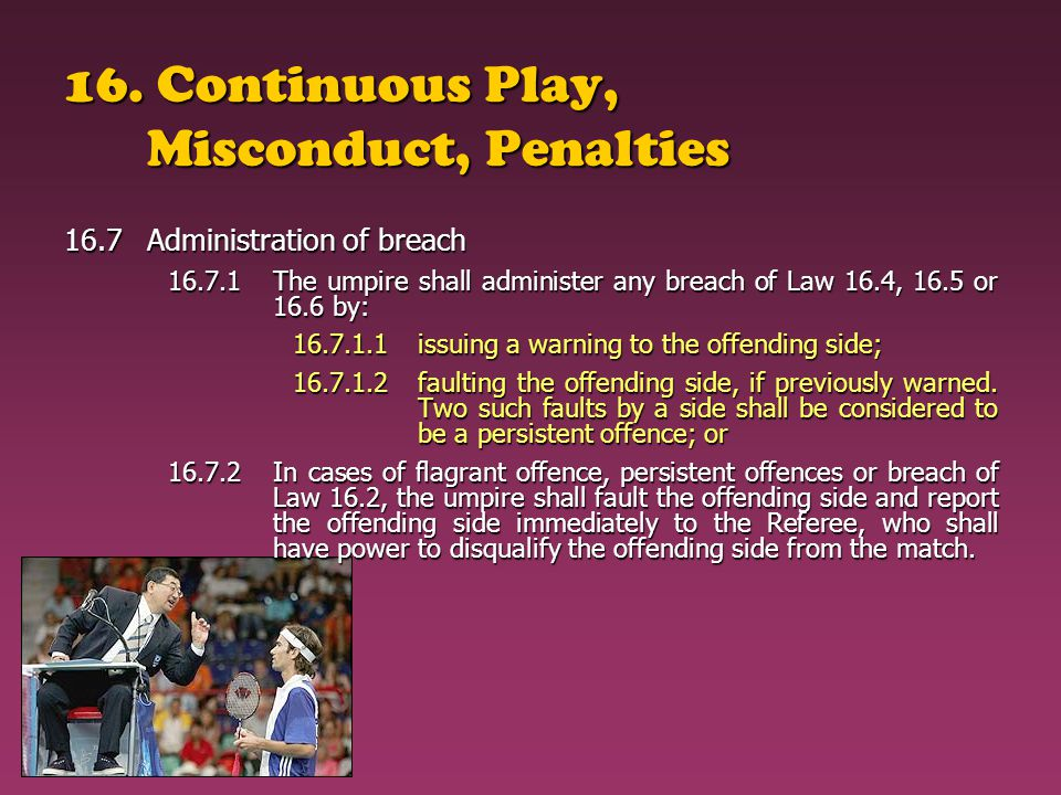 16. Continuous Play, Misconduct, Penalties 16.7Administration of breach 16.7.1The umpire shall administer any breach of Law 16.4, 16.5 or 16.6 by: 16.