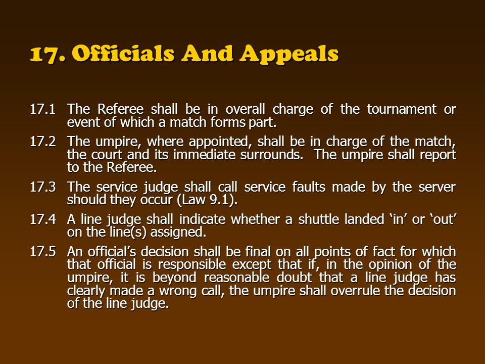 17. Officials And Appeals 17.1The Referee shall be in overall charge of the tournament or event of which a match forms part. 17.2The umpire, where app