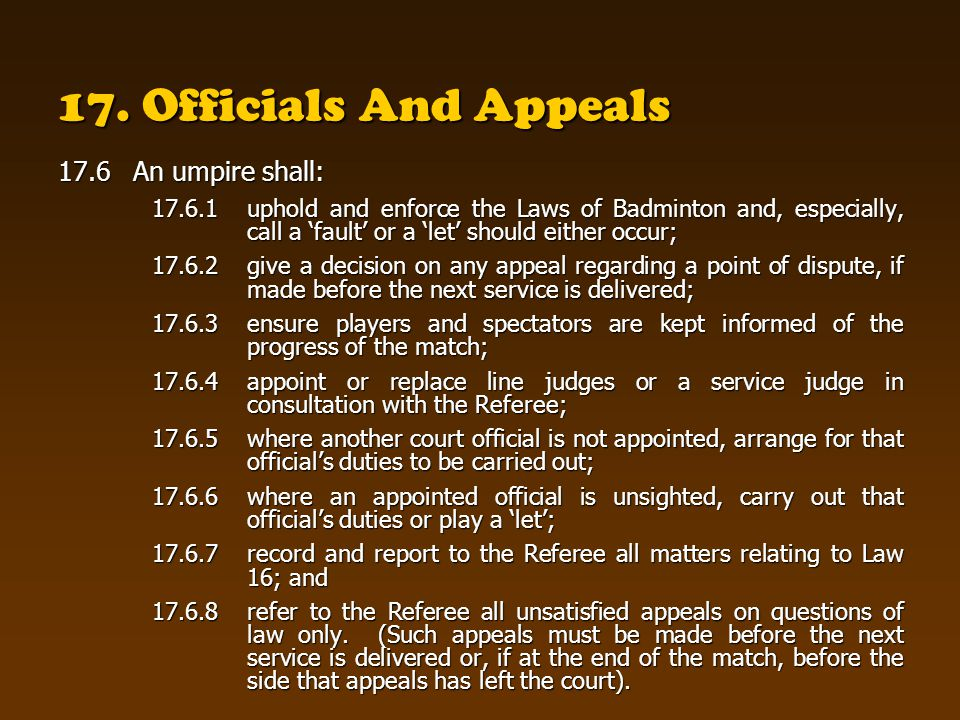 17. Officials And Appeals 17.6An umpire shall: 17.6.1uphold and enforce the Laws of Badminton and, especially, call a fault or a let should either occ