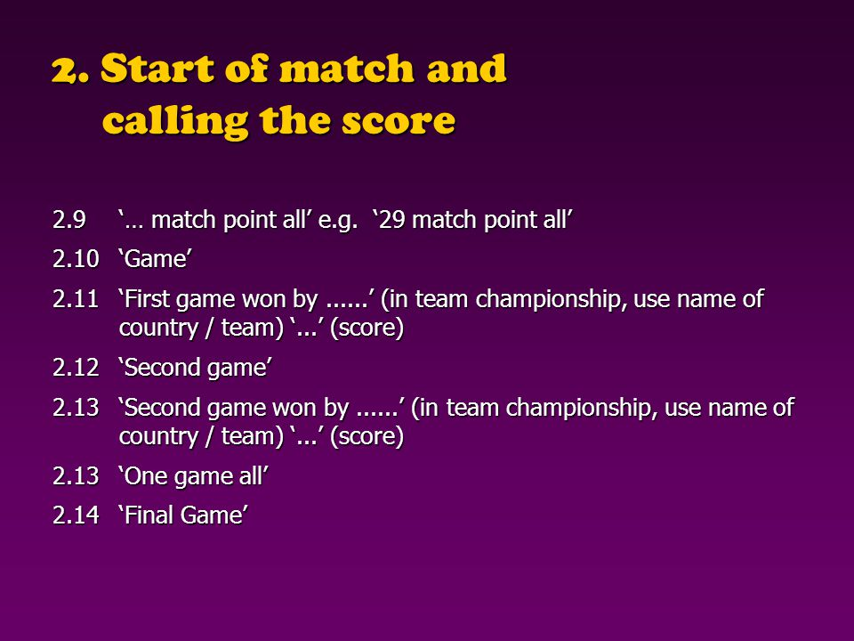 2. Start of match and calling the score 2.9… match point all e.g. 29 match point all 2.10Game 2.11First game won by...... (in team championship, use n