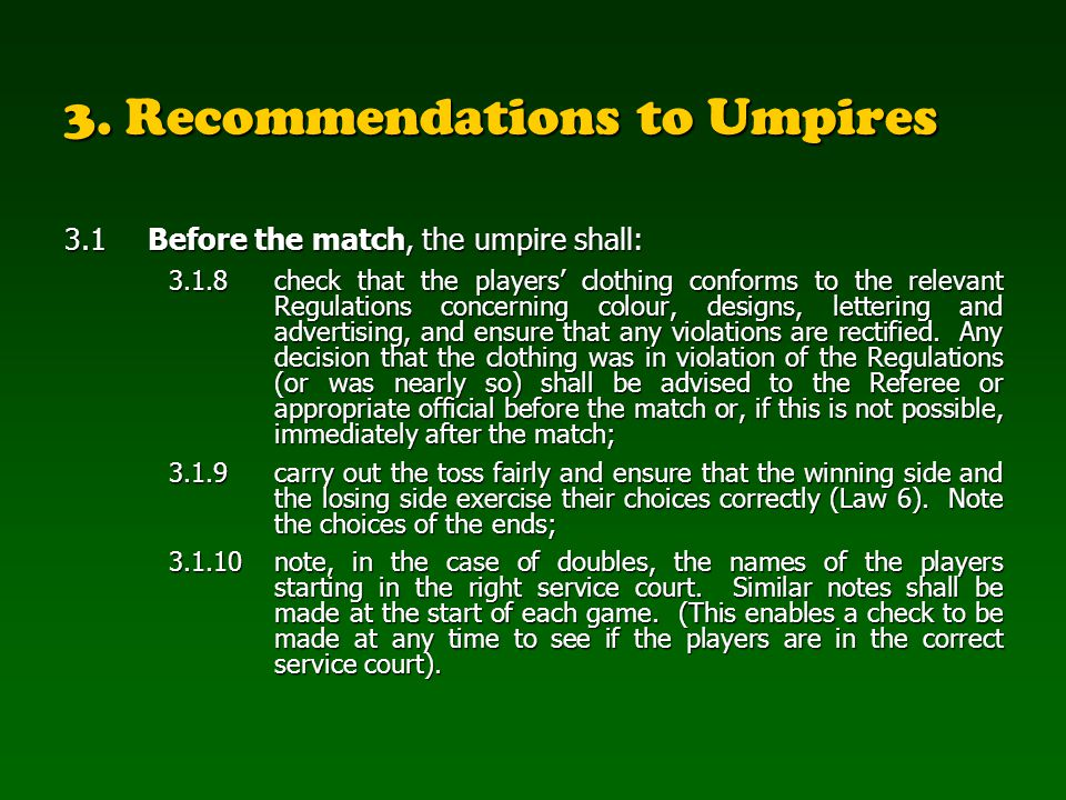 3. Recommendations to Umpires 3.1Before the match, the umpire shall: 3.1.8 check that the players clothing conforms to the relevant Regulations concer