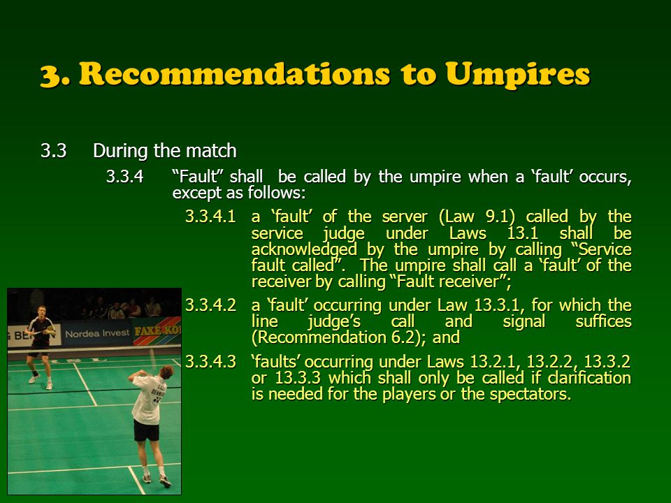 3. Recommendations to Umpires 3.3During the match 3.3.4Fault shall be called by the umpire when a fault occurs, except as follows: 3.3.4.1a fault of t