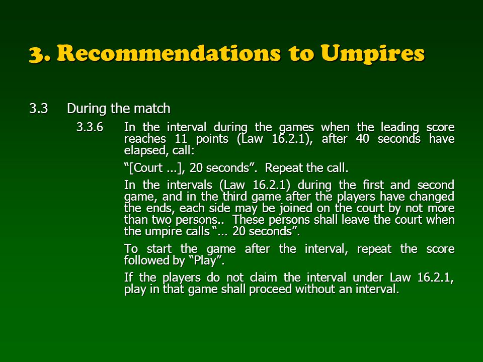 3. Recommendations to Umpires 3.3During the match 3.3.6In the interval during the games when the leading score reaches 11 points (Law 16.2.1), after 4