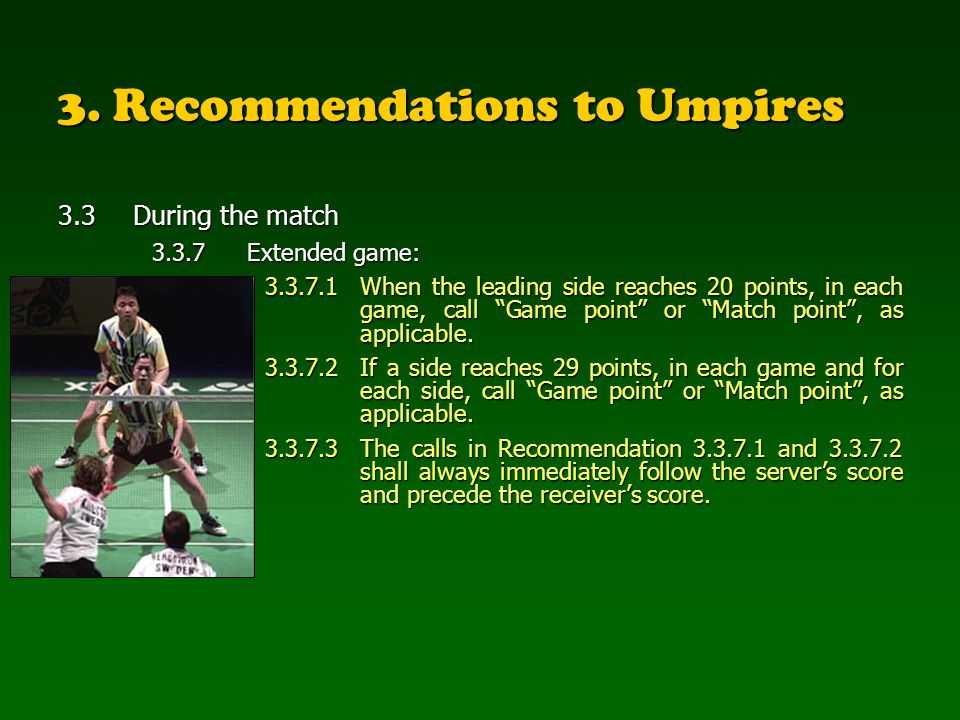 3. Recommendations to Umpires 3.3During the match 3.3.7Extended game: 3.3.7.1When the leading side reaches 20 points, in each game, call Game point or