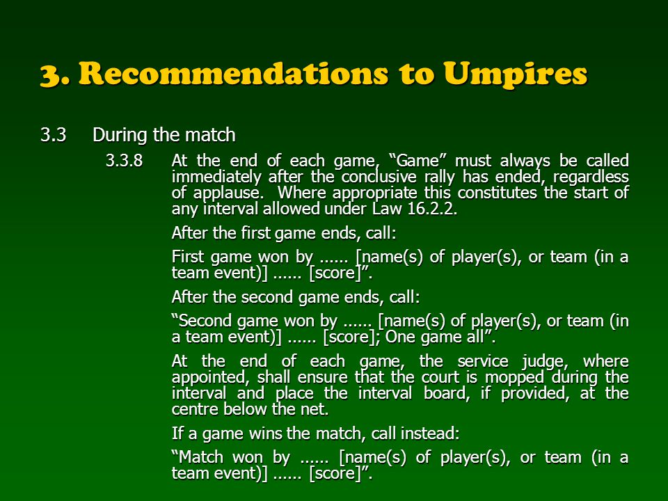 3. Recommendations to Umpires 3.3During the match 3.3.8At the end of each game, Game must always be called immediately after the conclusive rally has