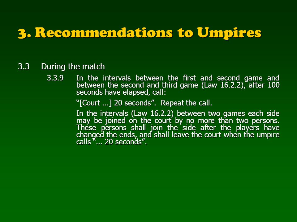3. Recommendations to Umpires 3.3During the match 3.3.9In the intervals between the first and second game and between the second and third game (Law 1