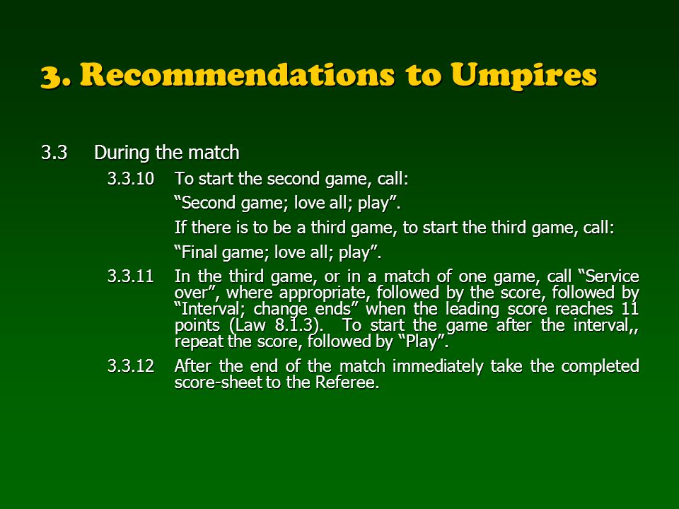 3. Recommendations to Umpires 3.3During the match 3.3.10To start the second game, call: Second game; love all; play. If there is to be a third game, t