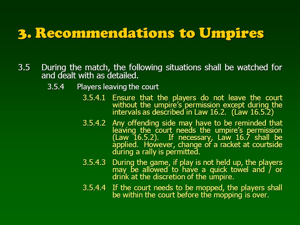 3. Recommendations to Umpires 3.5 During the match, the following situations shall be watched for and dealt with as detailed. 3.5.4Players leaving the