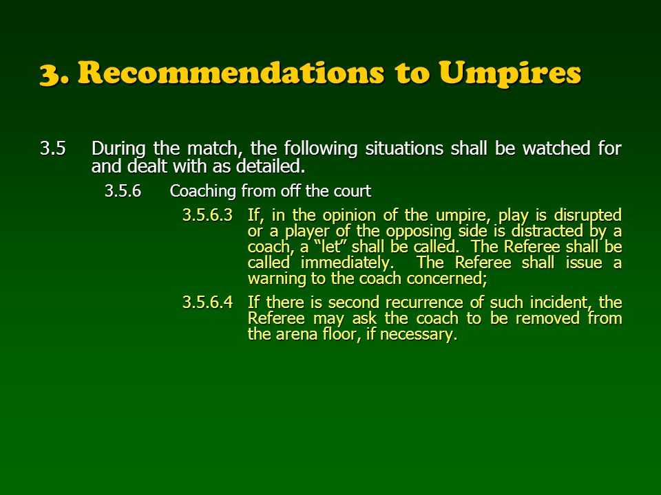 3. Recommendations to Umpires 3.5 During the match, the following situations shall be watched for and dealt with as detailed. 3.5.6Coaching from off t
