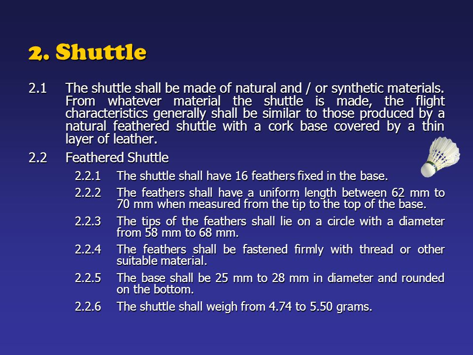 2. Shuttle 2.1 The shuttle shall be made of natural and / or synthetic materials. From whatever material the shuttle is made, the flight characteristi
