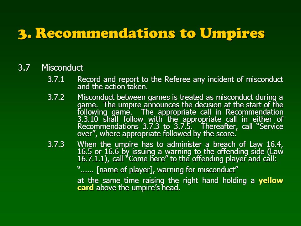 3. Recommendations to Umpires 3.7Misconduct 3.7.1Record and report to the Referee any incident of misconduct and the action taken. 3.7.2 Misconduct be