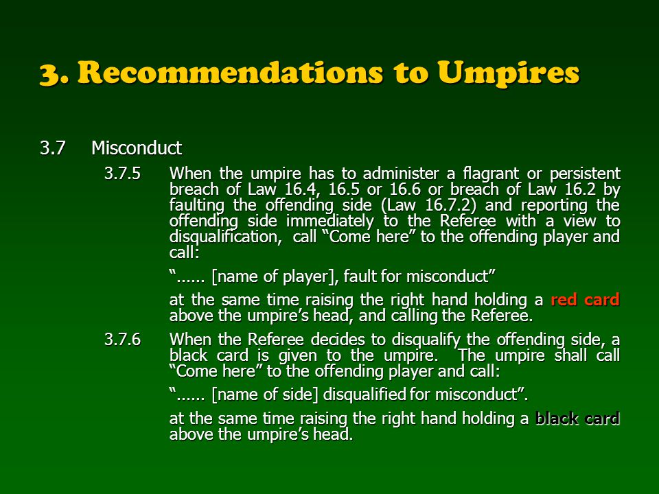 3. Recommendations to Umpires 3.7Misconduct 3.7.5When the umpire has to administer a flagrant or persistent breach of Law 16.4, 16.5 or 16.6 or breach