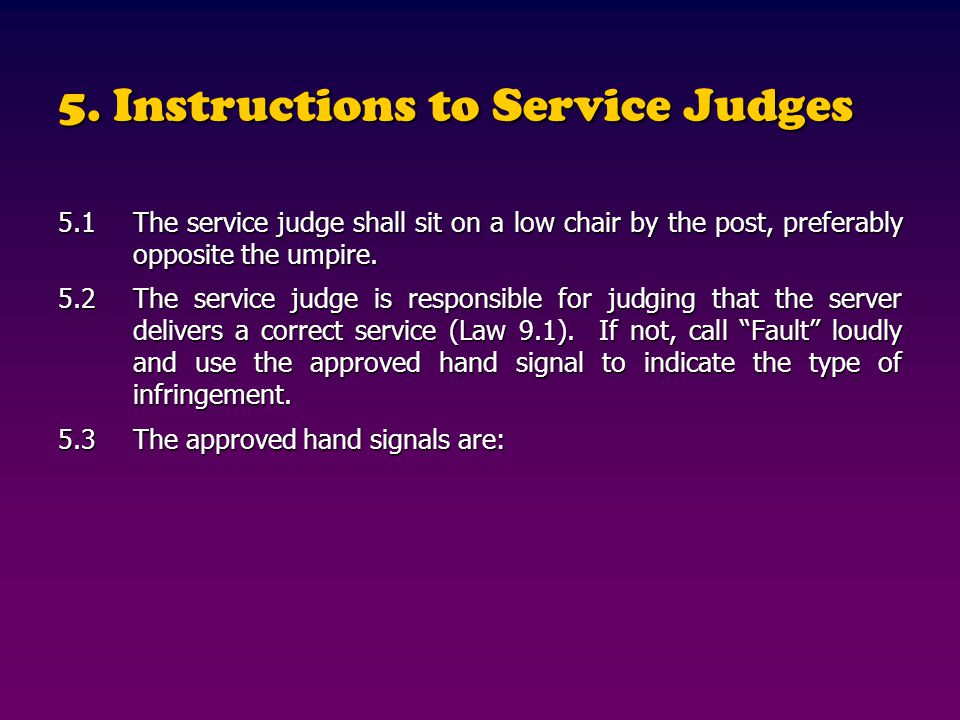 5. Instructions to Service Judges 5.1The service judge shall sit on a low chair by the post, preferably opposite the umpire. 5.2The service judge is r