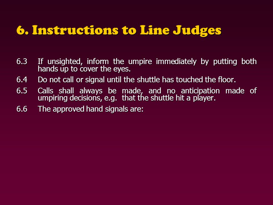 6. Instructions to Line Judges 6.3If unsighted, inform the umpire immediately by putting both hands up to cover the eyes. 6.4Do not call or signal unt